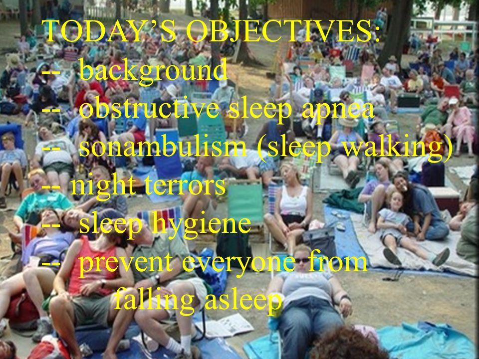 3 TODAY'S OBJECTIVES: -- background -- obstructive sleep apnea -- sonambulism (sleep walking) -- night terrors -- sleep hygiene -- prevent everyone from falling asleep