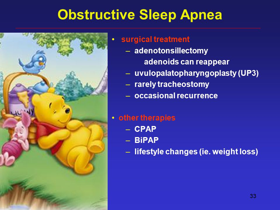 33 Obstructive Sleep Apnea surgical treatment – adenotonsillectomy adenoids can reappear – uvulopalatopharyngoplasty (UP3) – rarely tracheostomy – occasional recurrence other therapies – CPAP – BiPAP – lifestyle changes (ie.