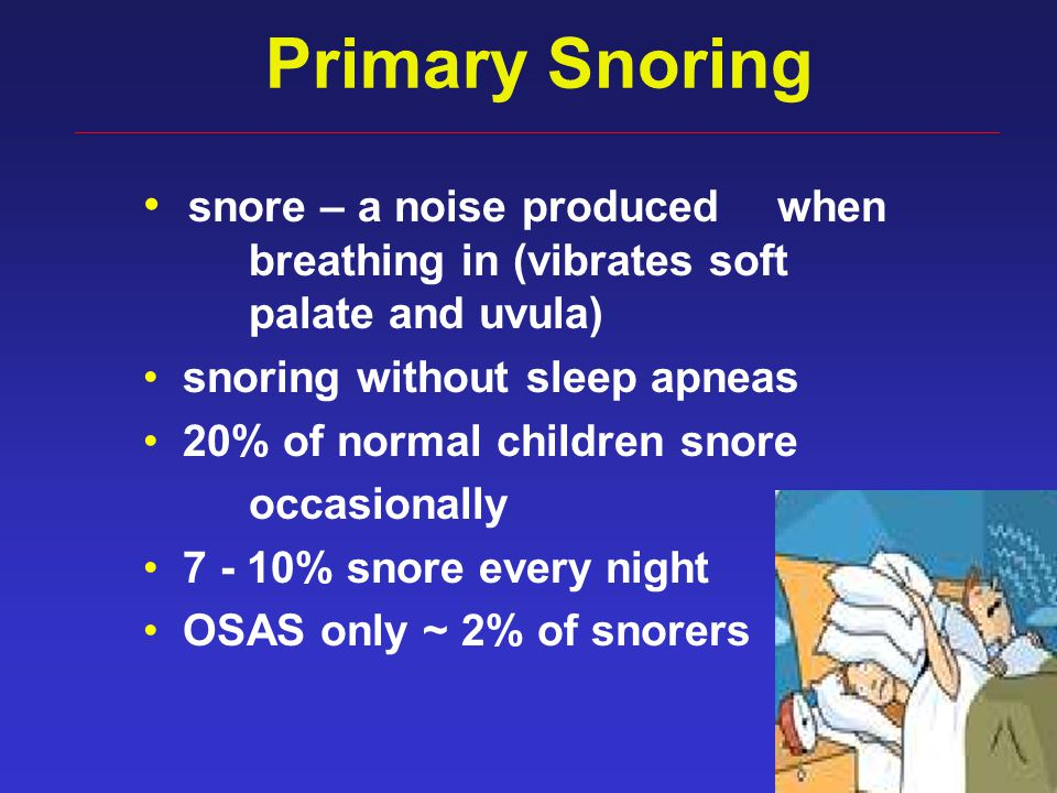 35 Primary Snoring snore – a noise produced when breathing in (vibrates soft palate and uvula) snoring without sleep apneas 20% of normal children sno