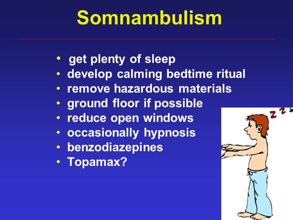 42 Somnambulism get plenty of sleep develop calming bedtime ritual remove hazardous materials ground floor if possible reduce open windows occasionally hypnosis benzodiazepines Topamax?
