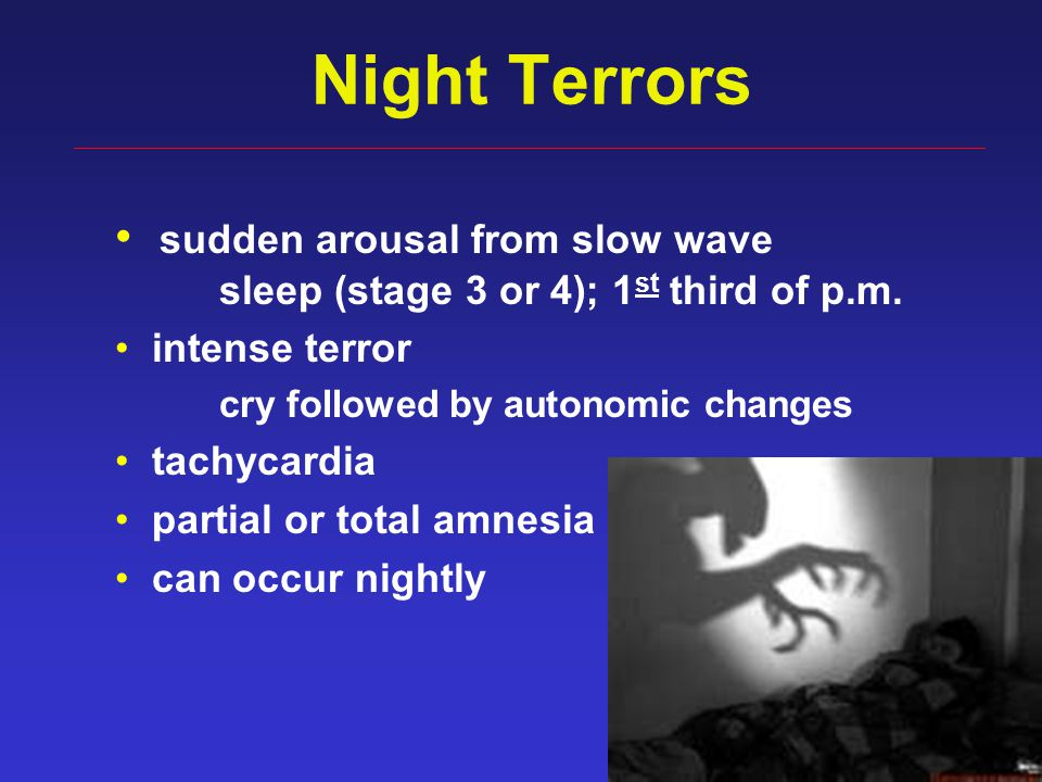 44 Night Terrors sudden arousal from slow wave sleep (stage 3 or 4); 1 st third of p.m. intense terror cry followed by autonomic changes tachycardia p
