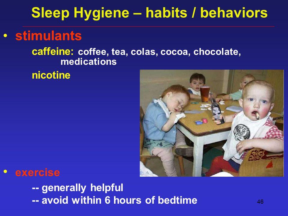 46 Sleep Hygiene – habits / behaviors stimulants caffeine: coffee, tea, colas, cocoa, chocolate, medications nicotine exercise -- generally helpful -- avoid within 6 hours of bedtime