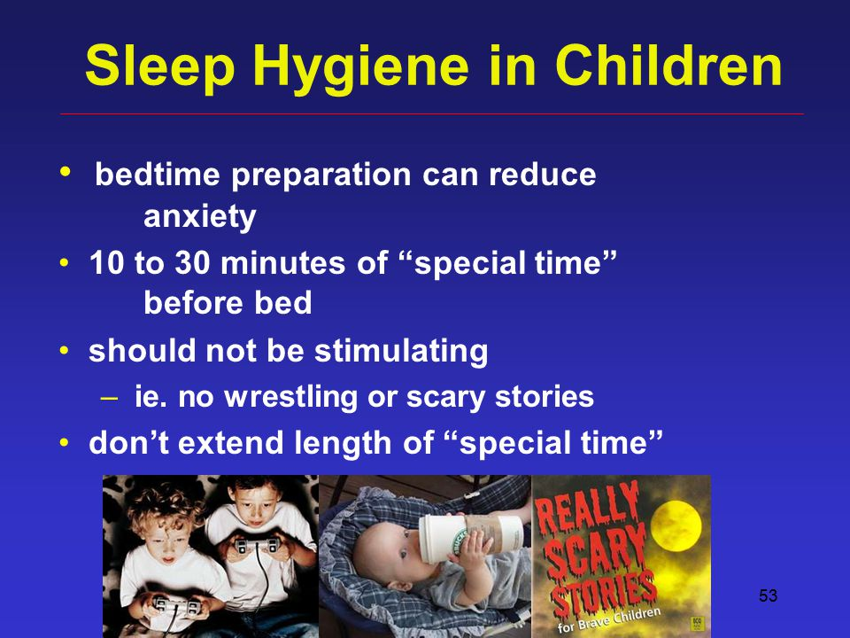 "53 Sleep Hygiene in Children bedtime preparation can reduce anxiety 10 to 30 minutes of ""special time"" before bed should not be stimulating – ie. no w"