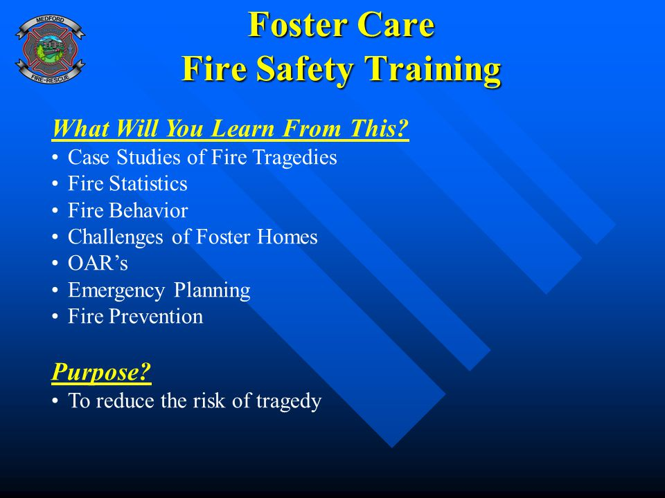 Foster Care Fire Safety Training What Will You Learn From This? Case Studies of Fire Tragedies Fire Statistics Fire Behavior Challenges of Foster Home