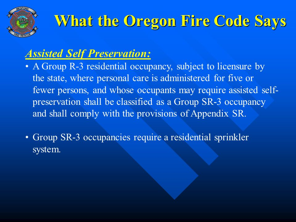 What the Oregon Fire Code Says Assisted Self Preservation: A Group R-3 residential occupancy, subject to licensure by the state, where personal care is administered for five or fewer persons, and whose occupants may require assisted self- preservation shall be classified as a Group SR-3 occupancy and shall comply with the provisions of Appendix SR.