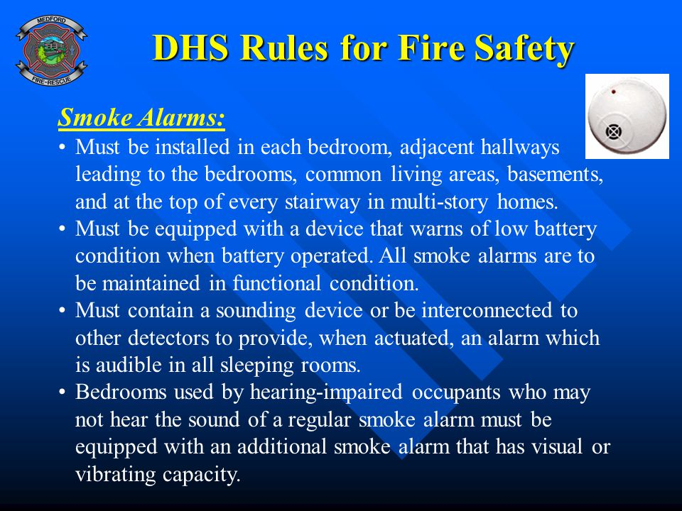 DHS Rules for Fire Safety Smoke Alarms: Must be installed in each bedroom, adjacent hallways leading to the bedrooms, common living areas, basements,