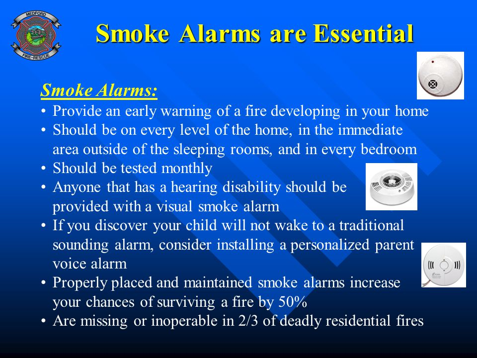 Smoke Alarms are Essential Smoke Alarms: Provide an early warning of a fire developing in your home Should be on every level of the home, in the immed