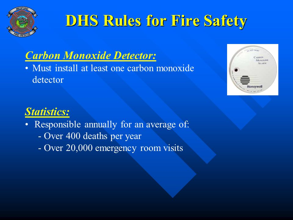 DHS Rules for Fire Safety Carbon Monoxide Detector: Must install at least one carbon monoxide detector Statistics: Responsible annually for an average of: - Over 400 deaths per year - Over 20,000 emergency room visits