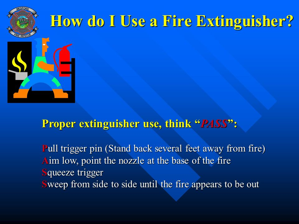 """How do I Use a Fire Extinguisher? Proper extinguisher use, think """"PASS"""": Pull trigger pin (Stand back several feet away from fire) Aim low, point the"""