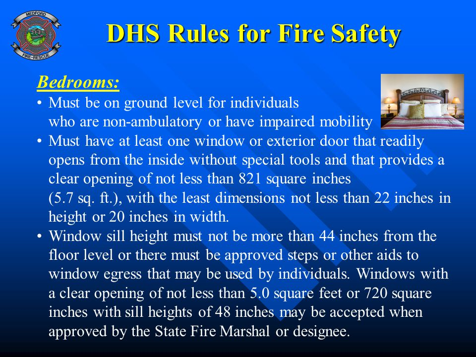 DHS Rules for Fire Safety Bedrooms: Must be on ground level for individuals who are non-ambulatory or have impaired mobility Must have at least one window or exterior door that readily opens from the inside without special tools and that provides a clear opening of not less than 821 square inches (5.7 sq.