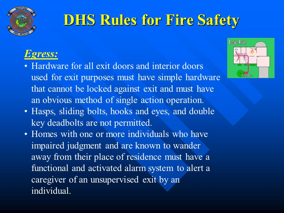 DHS Rules for Fire Safety Egress: Hardware for all exit doors and interior doors used for exit purposes must have simple hardware that cannot be locked against exit and must have an obvious method of single action operation.