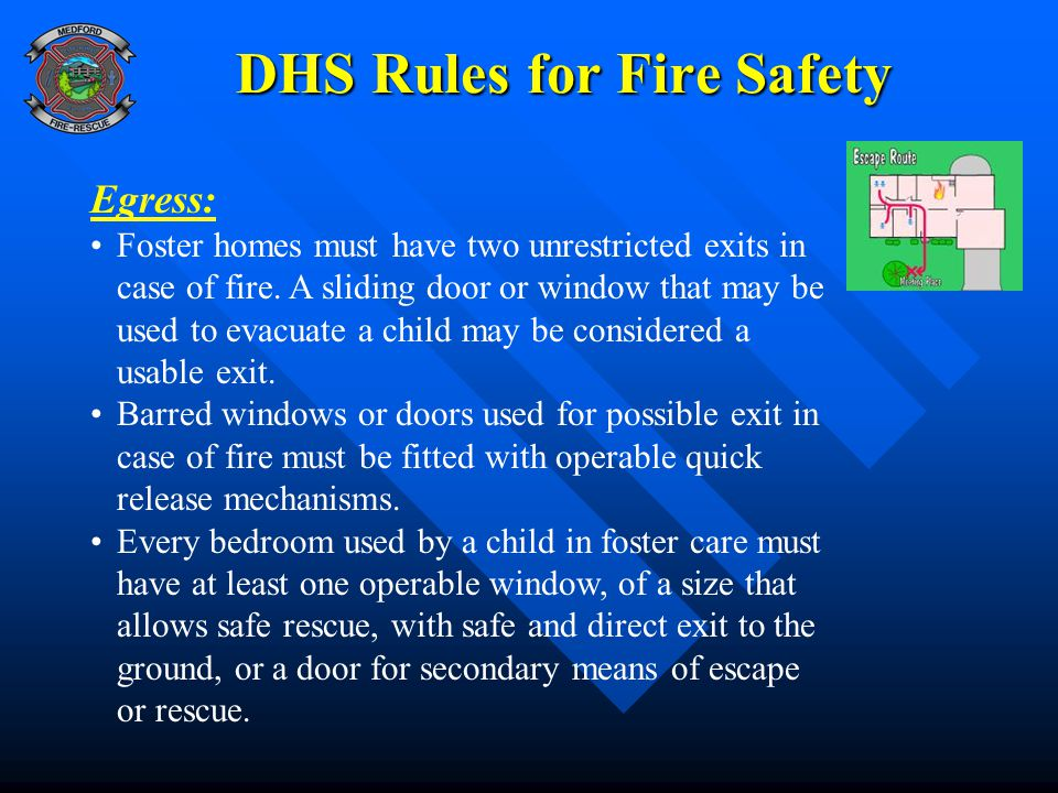 DHS Rules for Fire Safety Egress: Foster homes must have two unrestricted exits in case of fire. A sliding door or window that may be used to evacuate