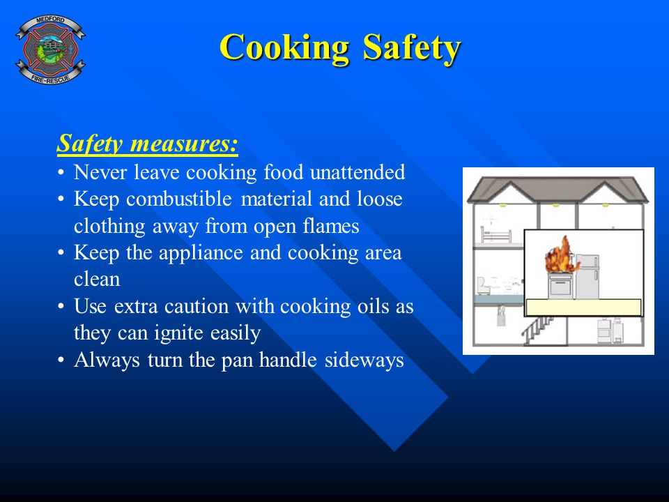 Cooking Safety Safety measures: Never leave cooking food unattended Keep combustible material and loose clothing away from open flames Keep the appliance and cooking area clean Use extra caution with cooking oils as they can ignite easily Always turn the pan handle sideways