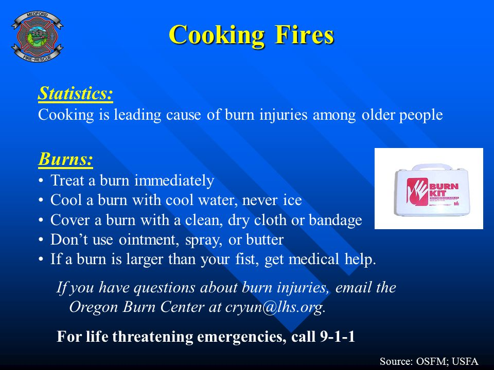 Cooking Fires Statistics: Cooking is leading cause of burn injuries among older people Burns: Treat a burn immediately Cool a burn with cool water, never ice Cover a burn with a clean, dry cloth or bandage Don't use ointment, spray, or butter If a burn is larger than your fist, get medical help.