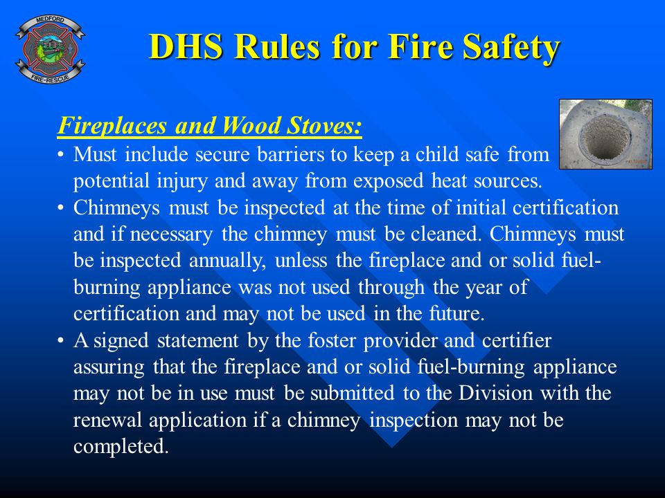 DHS Rules for Fire Safety Fireplaces and Wood Stoves: Must include secure barriers to keep a child safe from potential injury and away from exposed heat sources.