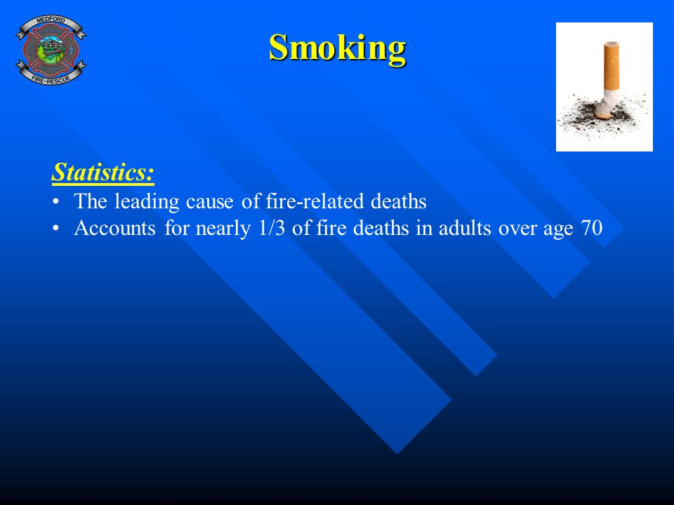 Smoking Statistics: The leading cause of fire-related deaths Accounts for nearly 1/3 of fire deaths in adults over age 70
