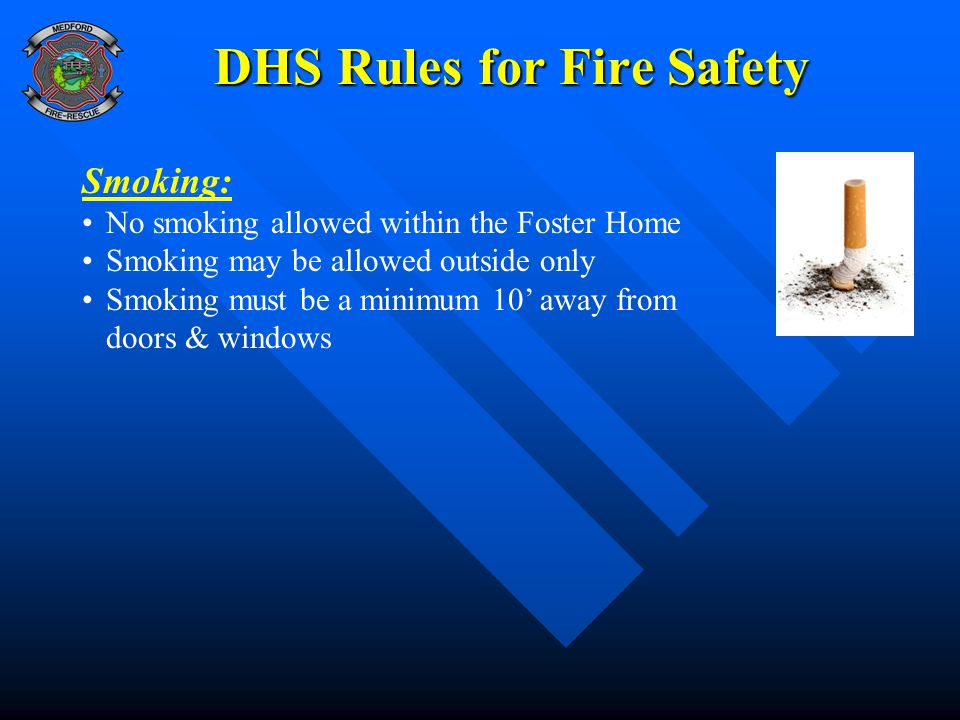 DHS Rules for Fire Safety Smoking: No smoking allowed within the Foster Home Smoking may be allowed outside only Smoking must be a minimum 10' away from doors & windows