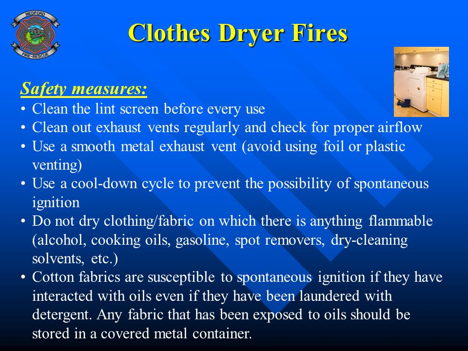 Clothes Dryer Fires Safety measures: Clean the lint screen before every use Clean out exhaust vents regularly and check for proper airflow Use a smooth metal exhaust vent (avoid using foil or plastic venting) Use a cool-down cycle to prevent the possibility of spontaneous ignition Do not dry clothing/fabric on which there is anything flammable (alcohol, cooking oils, gasoline, spot removers, dry-cleaning solvents, etc.) Cotton fabrics are susceptible to spontaneous ignition if they have interacted with oils even if they have been laundered with detergent.