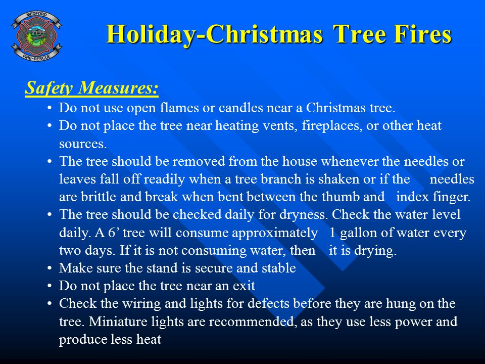 Holiday-Christmas Tree Fires Safety Measures: Do not use open flames or candles near a Christmas tree. Do not place the tree near heating vents, firep
