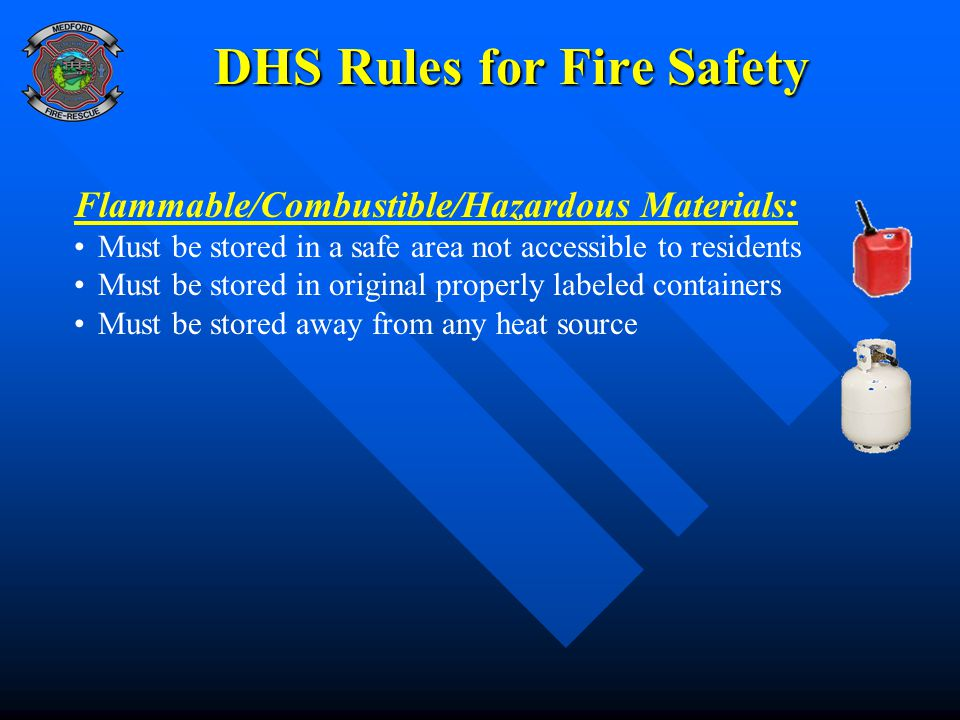 DHS Rules for Fire Safety Flammable/Combustible/Hazardous Materials: Must be stored in a safe area not accessible to residents Must be stored in original properly labeled containers Must be stored away from any heat source