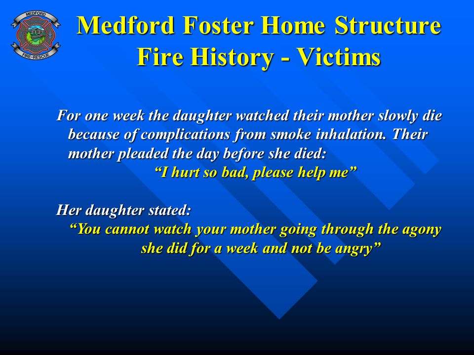 Medford Foster Home Structure Fire History - Victims For one week the daughter watched their mother slowly die because of complications from smoke inh