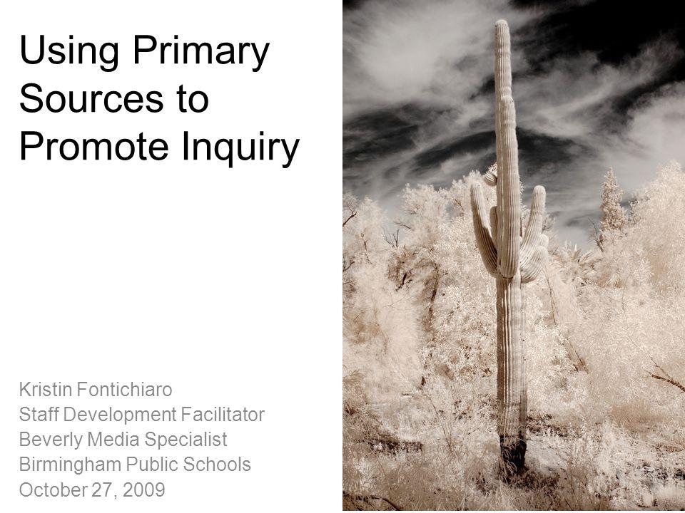 Using Primary Sources to Promote Inquiry Kristin Fontichiaro Staff Development Facilitator Beverly Media Specialist Birmingham Public Schools October