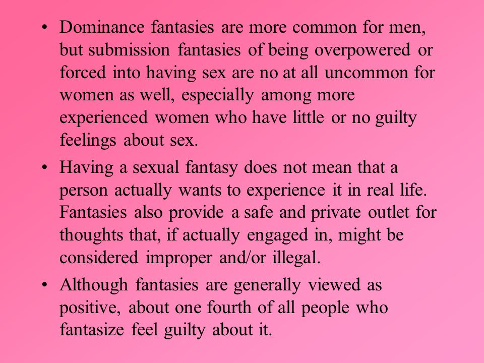 Dominance fantasies are more common for men, but submission fantasies of being overpowered or forced into having sex are no at all uncommon for women as well, especially among more experienced women who have little or no guilty feelings about sex.