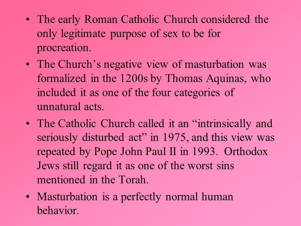 The early Roman Catholic Church considered the only legitimate purpose of sex to be for procreation.
