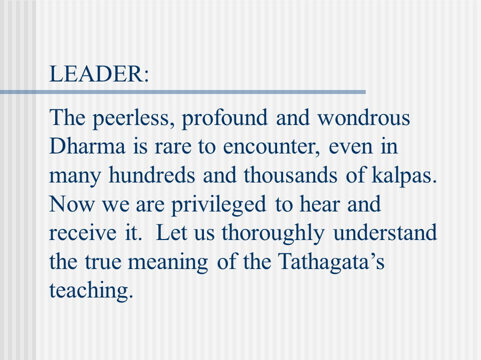 LEADER: The peerless, profound and wondrous Dharma is rare to encounter, even in many hundreds and thousands of kalpas.