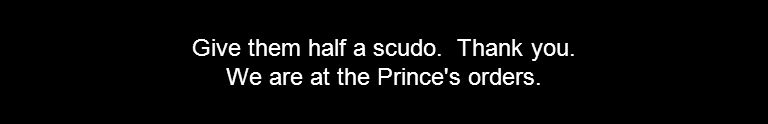 Give them half a scudo. Thank you. We are at the Prince's orders.