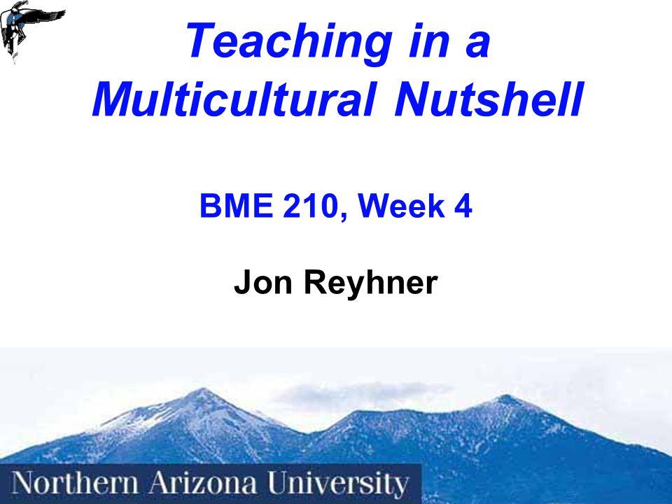 1 Teaching in a Multicultural Nutshell BME 210, Week 4 Jon Reyhner