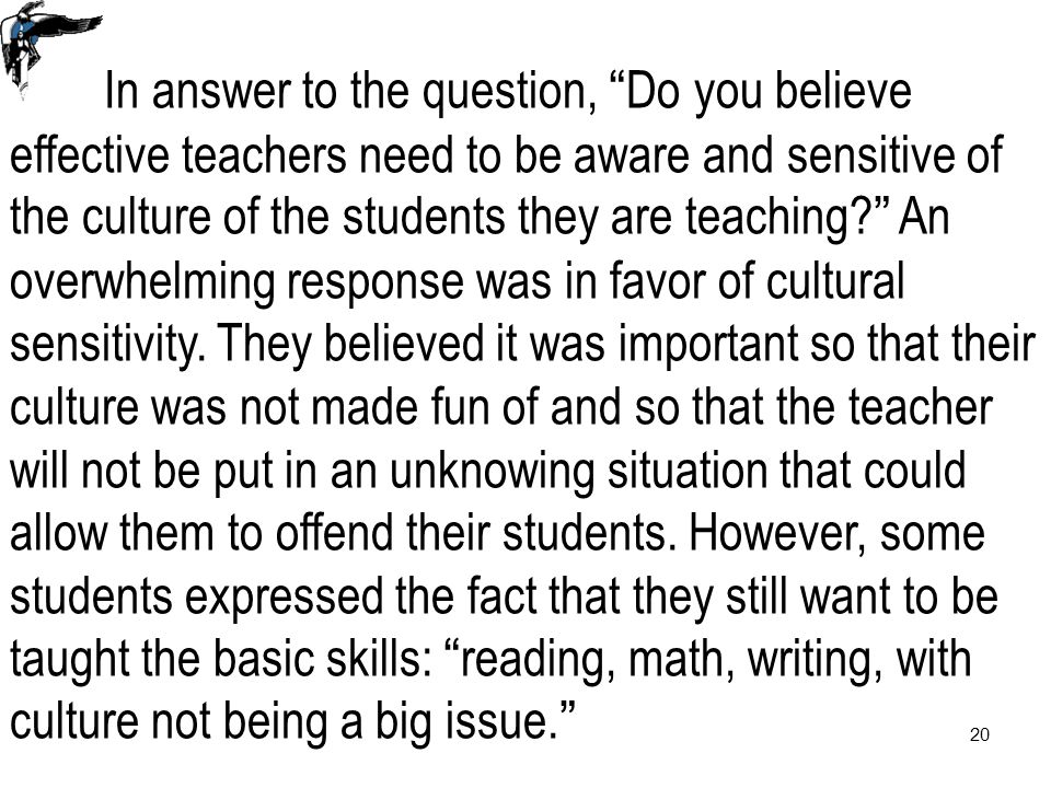 20 In answer to the question, Do you believe effective teachers need to be aware and sensitive of the culture of the students they are teaching An overwhelming response was in favor of cultural sensitivity.