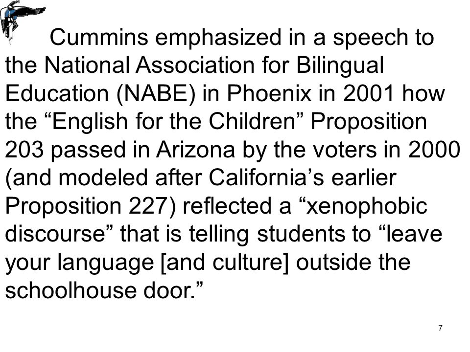 7 Cummins emphasized in a speech to the National Association for Bilingual Education (NABE) in Phoenix in 2001 how the English for the Children Proposition 203 passed in Arizona by the voters in 2000 (and modeled after California's earlier Proposition 227) reflected a xenophobic discourse that is telling students to leave your language [and culture] outside the schoolhouse door.