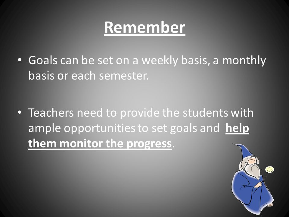 By setting goals: Students: Improve their performance Increase their motivation Increase pride and satisfaction Improve their self- confidence Suffer