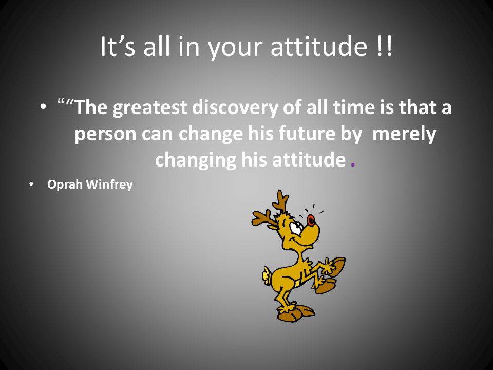 It's all in your attitude !.