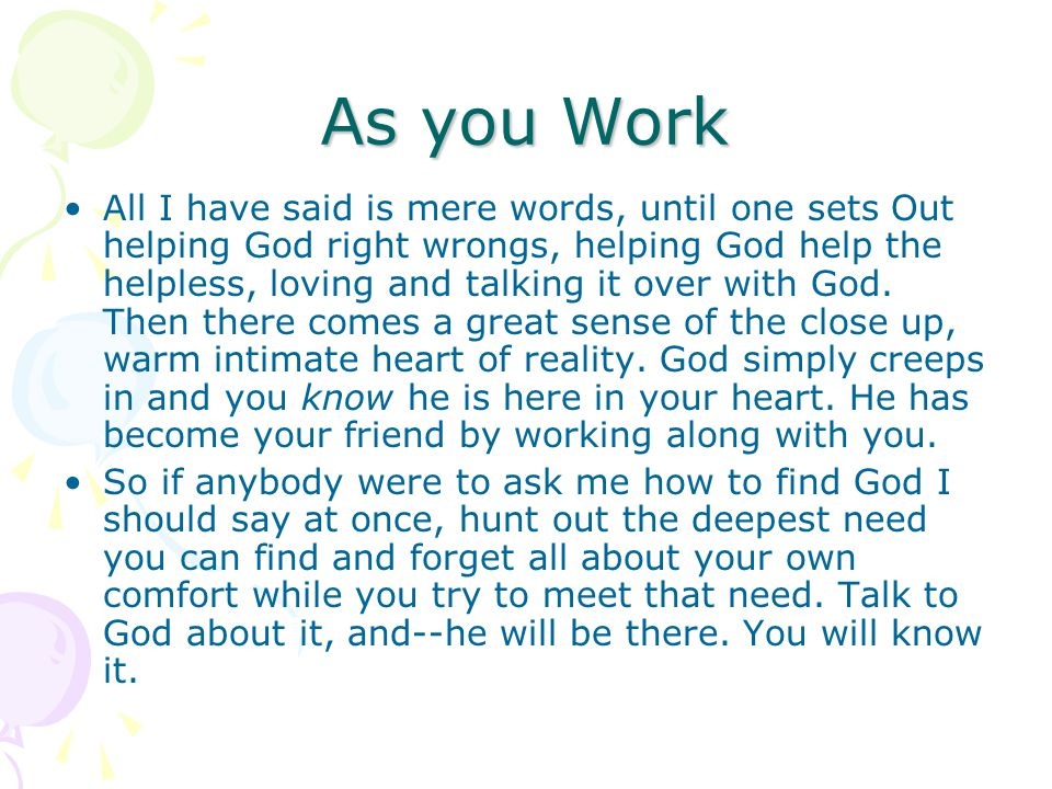 As you Work All I have said is mere words, until one sets Out helping God right wrongs, helping God help the helpless, loving and talking it over with God.