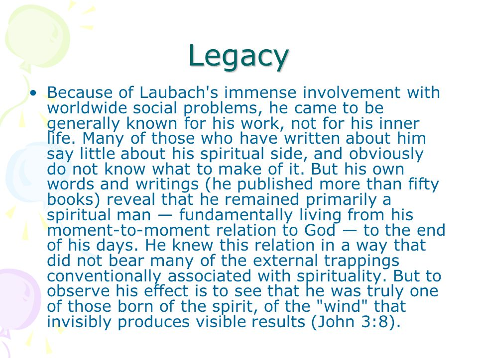 Legacy Because of Laubach s immense involvement with worldwide social problems, he came to be generally known for his work, not for his inner life.