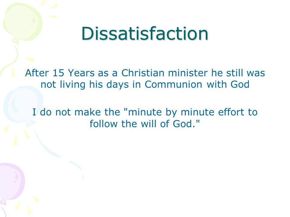 Dissatisfaction After 15 Years as a Christian minister he still was not living his days in Communion with God I do not make the minute by minute effort to follow the will of God.