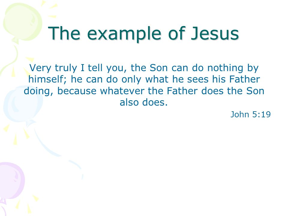 The example of Jesus Very truly I tell you, the Son can do nothing by himself; he can do only what he sees his Father doing, because whatever the Father does the Son also does.