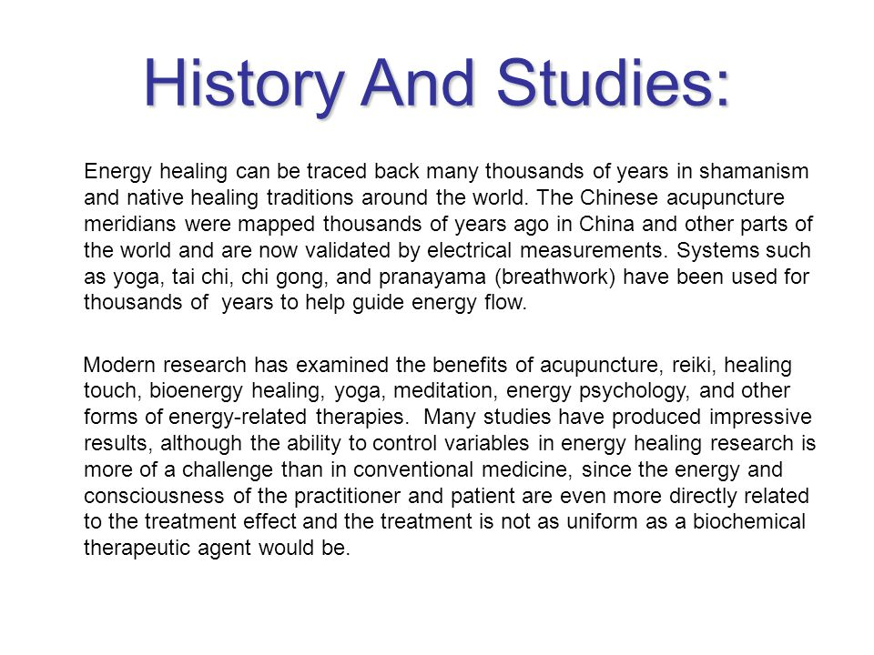 History And Studies: Energy healing can be traced back many thousands of years in shamanism and native healing traditions around the world. The Chines