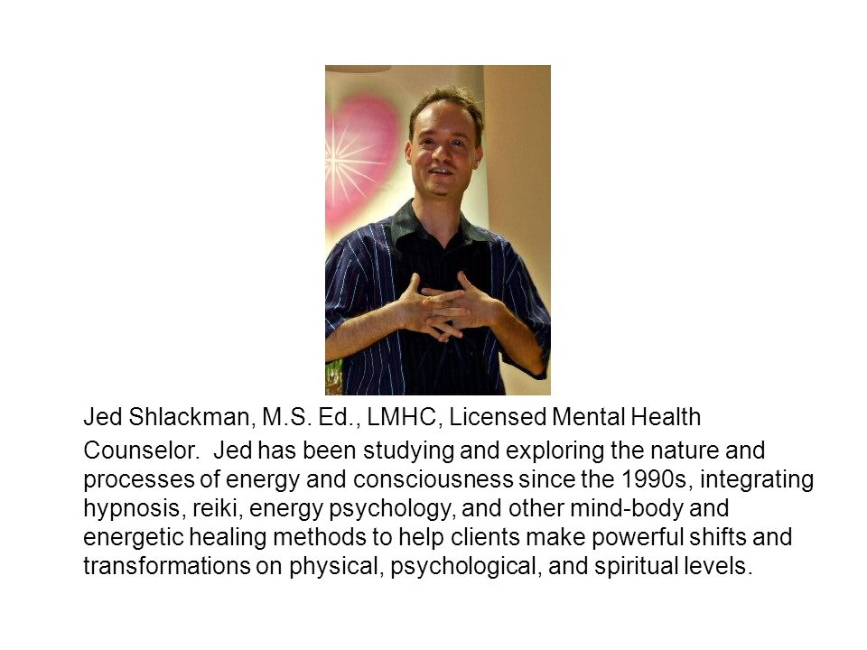Jed Shlackman, M.S. Ed., LMHC, Licensed Mental Health Counselor. Jed has been studying and exploring the nature and processes of energy and consciousn