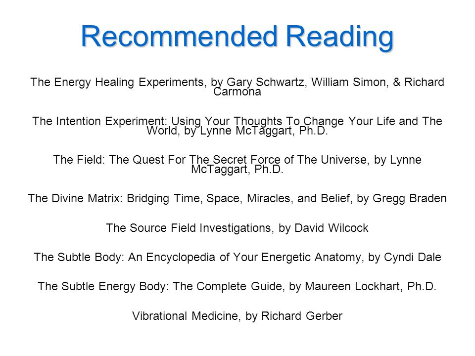 Recommended Reading The Energy Healing Experiments, by Gary Schwartz, William Simon, & Richard Carmona The Intention Experiment: Using Your Thoughts To Change Your Life and The World, by Lynne McTaggart, Ph.D.