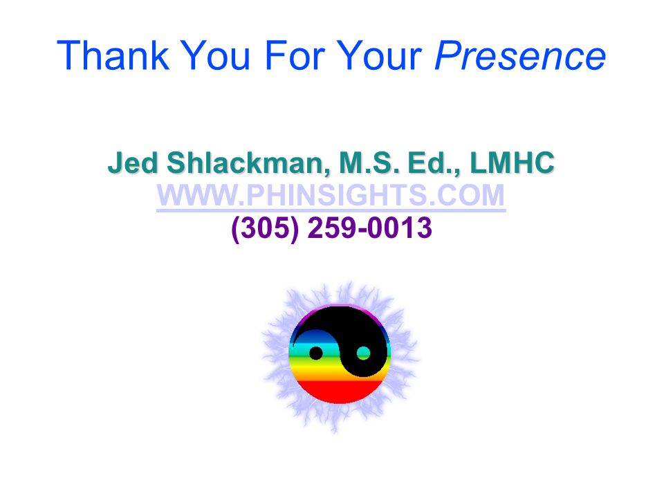 Thank You For Your Presence Jed Shlackman, M.S. Ed., LMHC WWW.PHINSIGHTS.COM (305) 259-0013