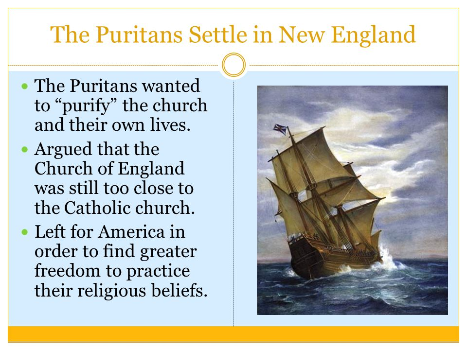 "The Puritans Settle in New England The Puritans wanted to ""purify"" the church and their own lives. Argued that the Church of England was still too clo"