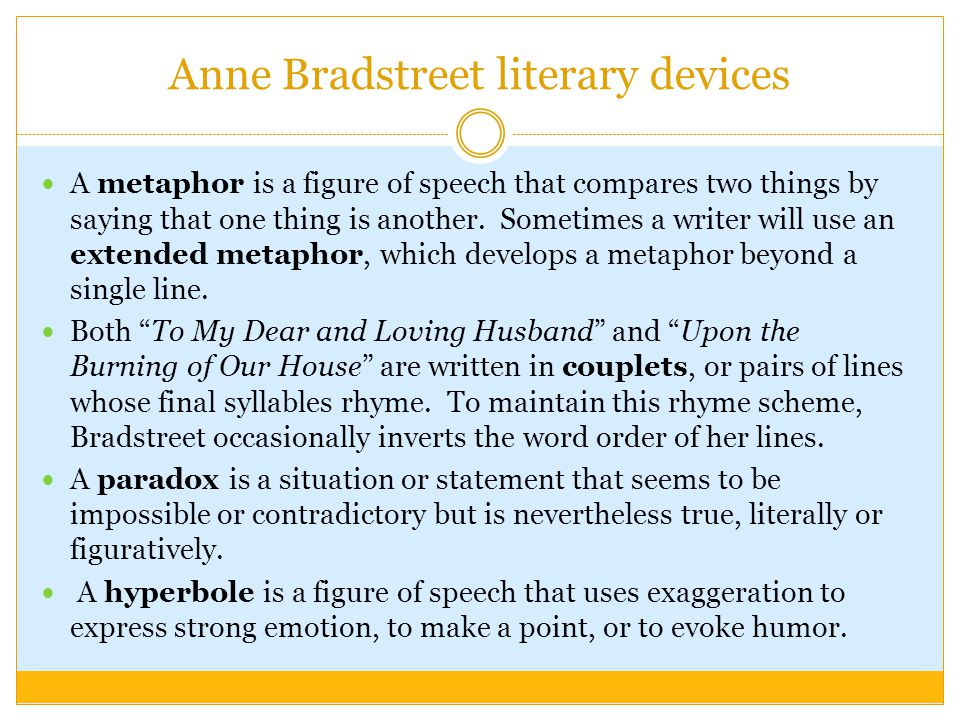 Anne Bradstreet literary devices A metaphor is a figure of speech that compares two things by saying that one thing is another. Sometimes a writer wil