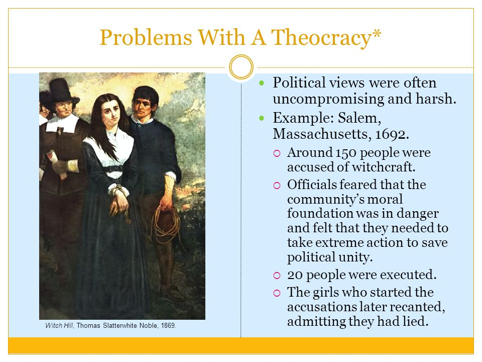 Problems With A Theocracy* Political views were often uncompromising and harsh. Example: Salem, Massachusetts, 1692.  Around 150 people were accused