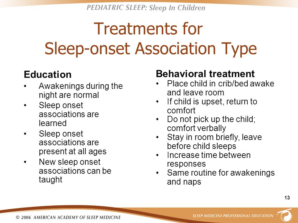 13 Treatments for Sleep-onset Association Type Education Awakenings during the night are normal Sleep onset associations are learned Sleep onset associations are present at all ages New sleep onset associations can be taught Behavioral treatment Place child in crib/bed awake and leave room If child is upset, return to comfort Do not pick up the child; comfort verbally Stay in room briefly, leave before child sleeps Increase time between responses Same routine for awakenings and naps