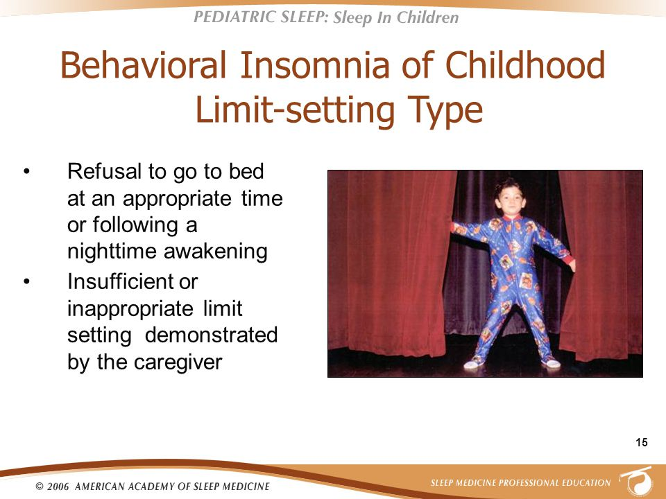 15 Behavioral Insomnia of Childhood Limit-setting Type Refusal to go to bed at an appropriate time or following a nighttime awakening Insufficient or inappropriate limit setting demonstrated by the caregiver