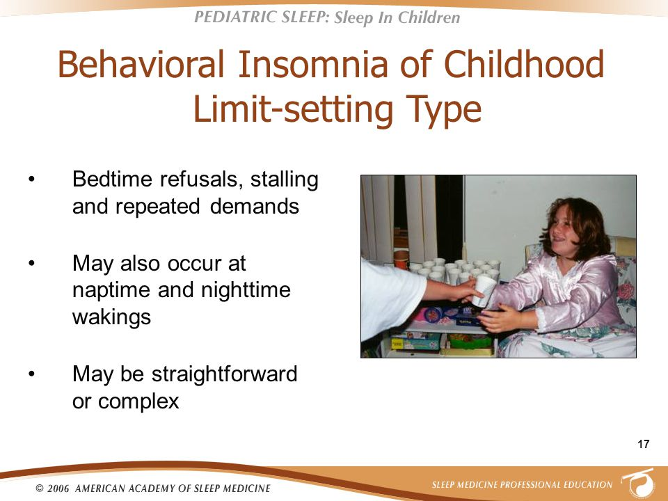 17 Bedtime refusals, stalling and repeated demands May also occur at naptime and nighttime wakings May be straightforward or complex Behavioral Insomnia of Childhood Limit-setting Type