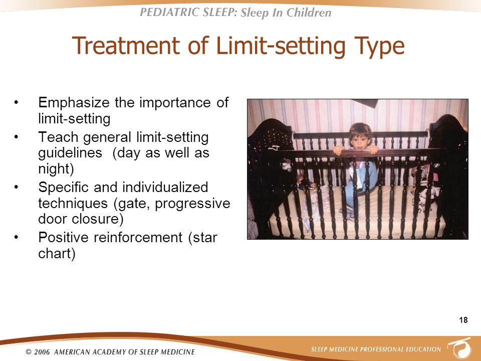 18 Emphasize the importance of limit-setting Teach general limit-setting guidelines (day as well as night) Specific and individualized techniques (gate, progressive door closure) Positive reinforcement (star chart) Treatment of Limit-setting Type